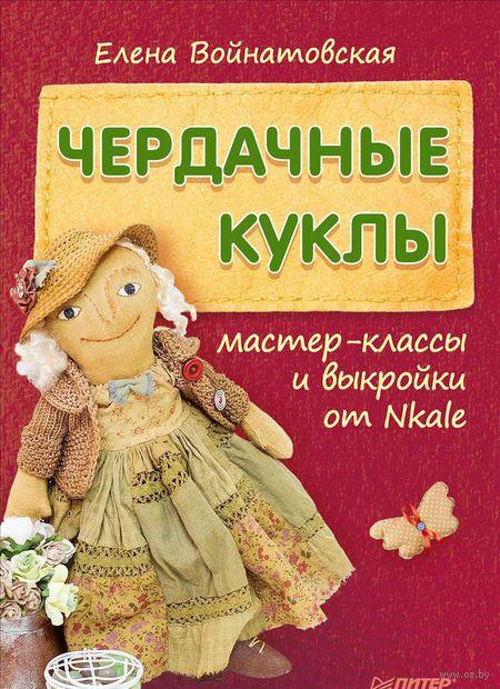 Чердачные куклы. Мастер-классы и выкройки от Nkale. Елена Войнатовская
