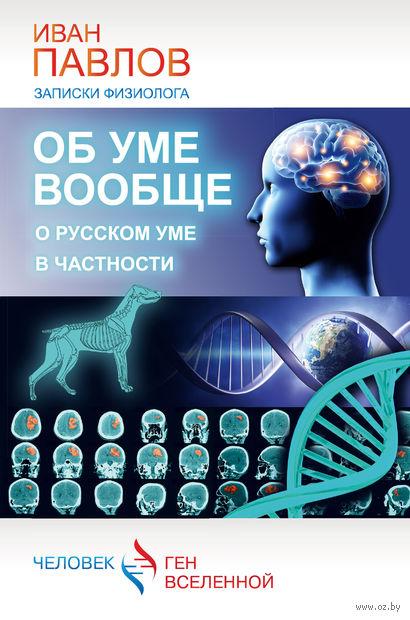 Об уме вообще, о русском уме в частности. Записки физиолога. Иван Павлов