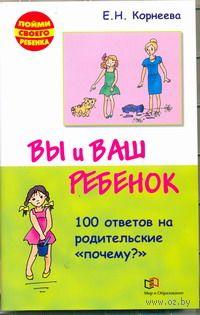 """Вы и ваш ребенок. 100 ответов на родительские """"почему?"""". Елена Корнеева"""