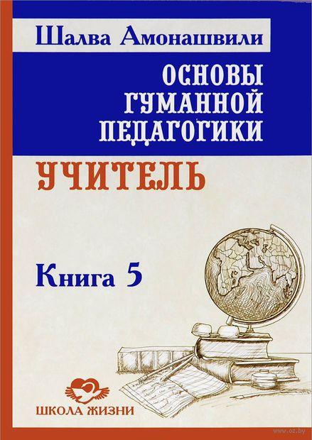 Основы гуманной педагогики. Книга 5. Учитель. Шалва Амонашвили