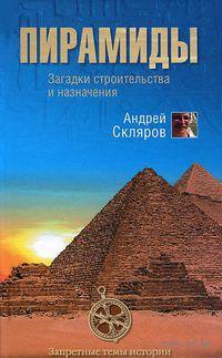 Пирамиды. Загадки строительства и назначение. Андрей Скляров