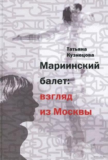 Мариинский балет: взгляд из Москвы. Татьяна Кузнецова