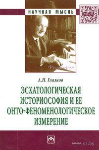 Эсхатологическая историософия и ее онто-феноменологическое измерение. А. Глазков