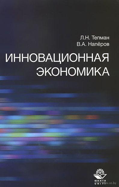 Инновационная экономика. Валерий Наперов, Леонид Тепман