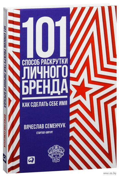 101 способ раскрутки личного бренда. Как сделать себе имя. Вячеслав Семенчук