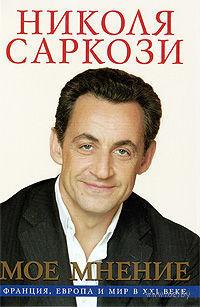Мое мнение. Франция, Европа и мир в XXI веке. Николя Саркози