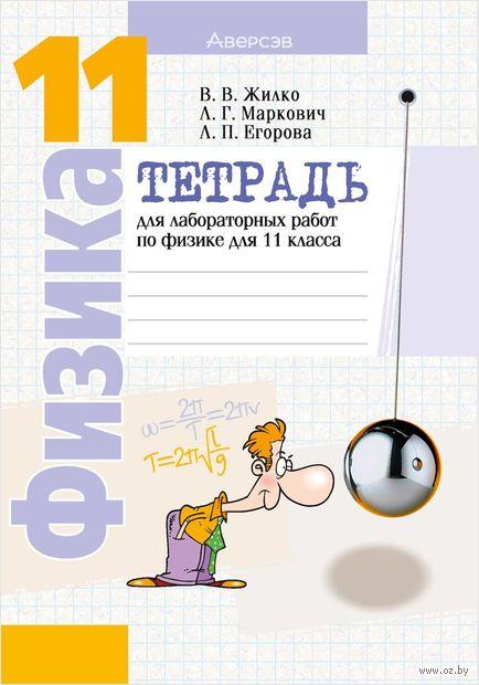 Тетрадь для лабораторных работ по физике для 11 класса. Лариса Егорова, В. Жилко, Леонид Маркович