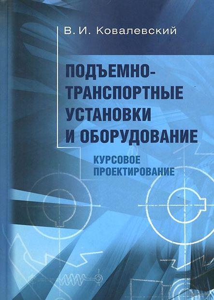 Подъемно-транспортные установки и оборудование. Курсовое проектирование. В. Ковалевский