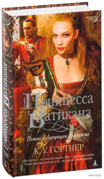 Принцесса Ватикана. Роман о Лукреции Борджиа. К. Гортнер