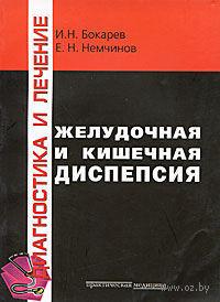 Желудочная и кишечная диспепсия. Игорь Бокарев, Евгений Немчинов
