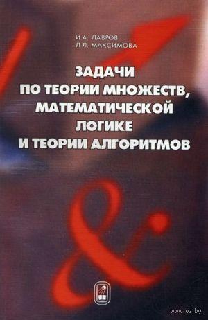 Задачи по теории множеств, математической логике и теории алгоритмов. Л. Максимова , И. Лавров