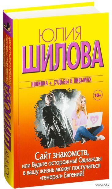 """Сайт знакомств, или будьте осторожны! Однажды в вашу жизнь может постучаться """"генерал"""" Евгений!. Юлия Шилова"""