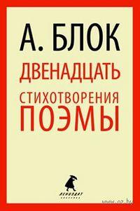 Двенадцать. Стихотворения. Поэмы. Александр Блок