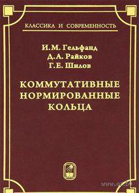 Коммутативные нормированные кольца. Израиль Гельфанд, Дмитрий Райков, Георгий Шилов