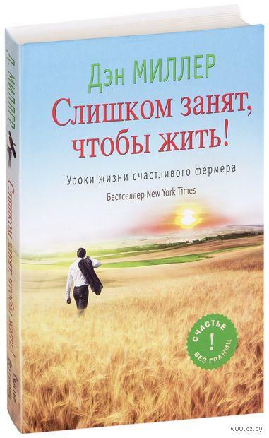 Слишком занят, чтобы жить! Уроки жизни счастливого фермера. Дэн Миллер