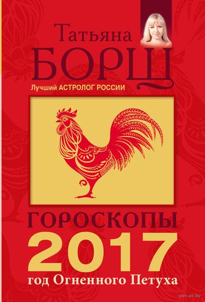 Гороскопы на 2017 год. Год огненного петуха. Татьяна Борщ