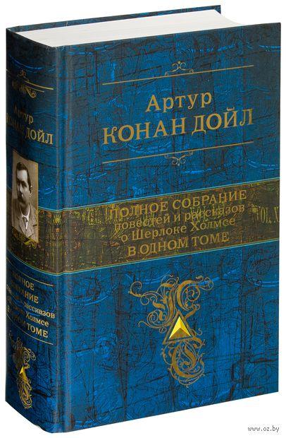 Полное собрание повестей и рассказов о Шерлоке Холмсе в одном томе. Сэр Артур  Конан Дойл