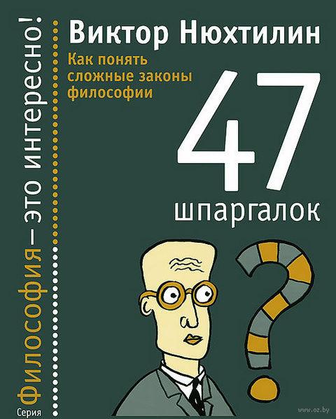 47 шпаргалок. Как понять сложные законы философии. Виктор Нюхтилин