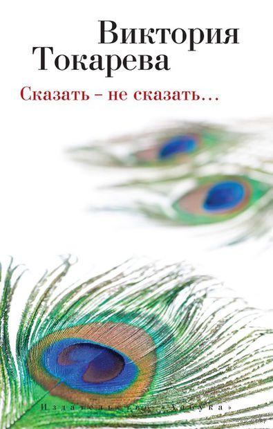 Сказать - не сказать...(м). Виктория Токарева