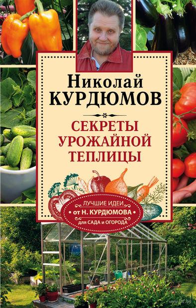 Секреты урожайной теплицы. Николай Курдюмов
