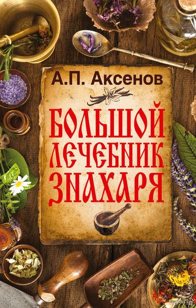 Большой лечебник знахаря. Александр Аксенов