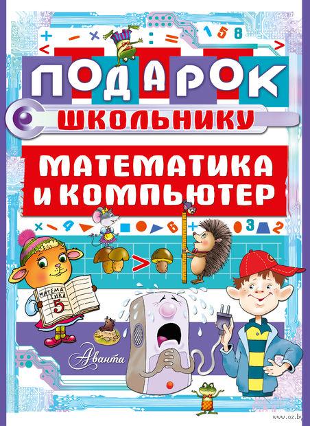 Подарок школьнику. Математика и компьютер (Комплект из 2-х книг). Мария Фетисова, В. Харитонов