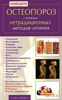 Победить остеопороз с помощью нетрадиционных методов лечения. Сушил Шарма