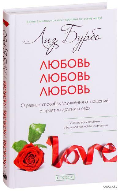 Любовь, Любовь, Любовь. О разных способах улучшения отношений, о приятии других и себя. Лиз Бурбо