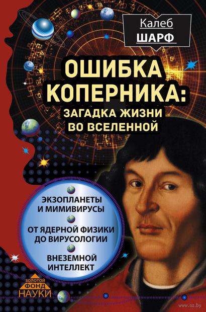 Ошибка Коперника. Загадка жизни во Вселенной. Калеб Шарф