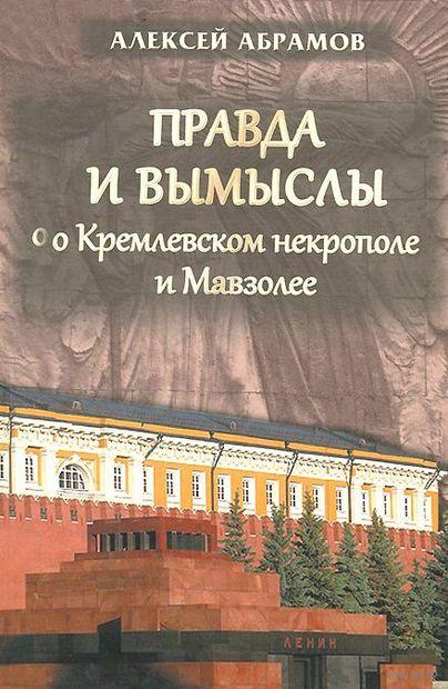 Правда и вымыслы о Кремлевском некрополе и Мавзолее. Алексей Абрамов