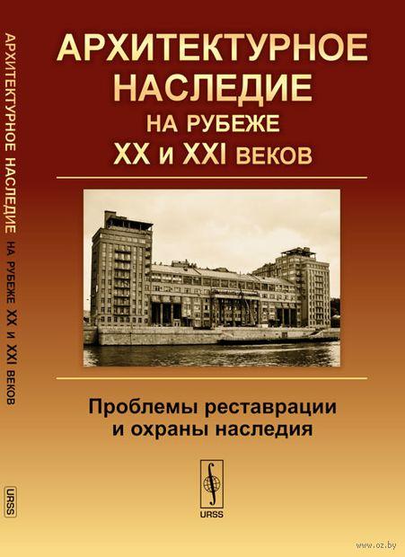 Архитектурное наследие на рубеже XX и XXI веков. Проблемы реставрации и охраны наследия