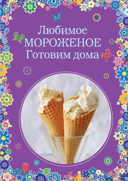 Любимое мороженое. Готовим дома. Наталья Серебрякова, Константин Жук