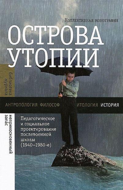 Острова утопии. Педагогическое и социальное проектирование послевоенной школы (1940-1980)