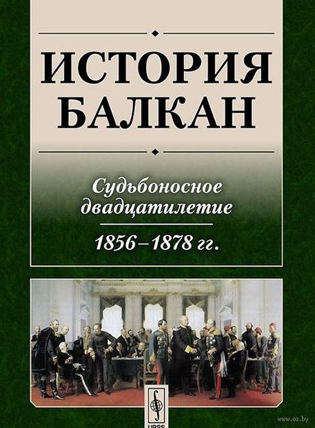 История Балкан. Судьбоносное двадцатилетие. 1856-1878 гг.