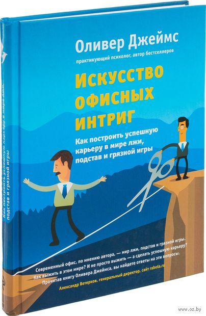 Искусство офисных интриг. Как построить успешную карьеру в мире лжи, подстав и грязной игры. Оливер Джеймс
