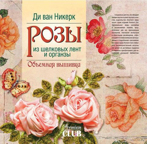 Розы из шелковых лент и органзы. Объемная вышивка. Ди Никерк