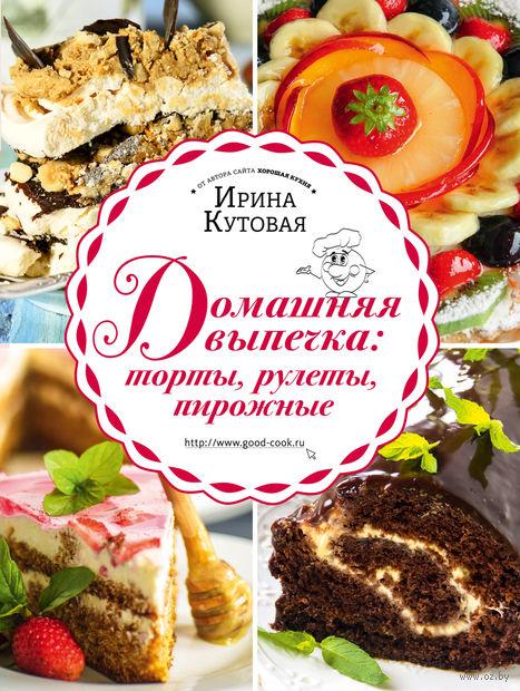 Домашняя выпечка. Торты, рулеты, пирожные. Ирина Кутовая
