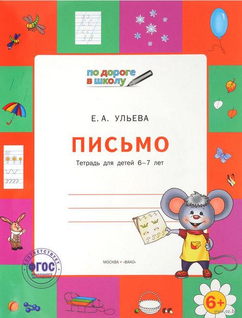 Письмо. Тетрадь для детей 6-7 лет. Елена Ульева