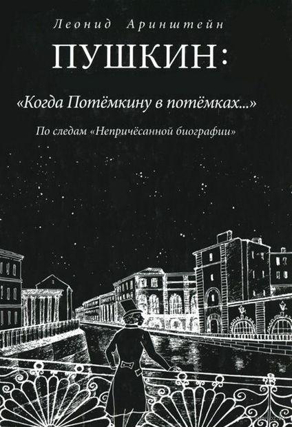 """Пушкин: """"Когда Потемкину в потемках..."""" По следам """"Непричесанной биографии"""". Леонид Аринштейн"""