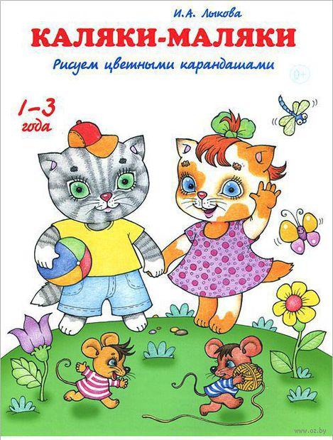 Каляки-маляки. Рисуем цветными карандашами. Ирина Лыкова