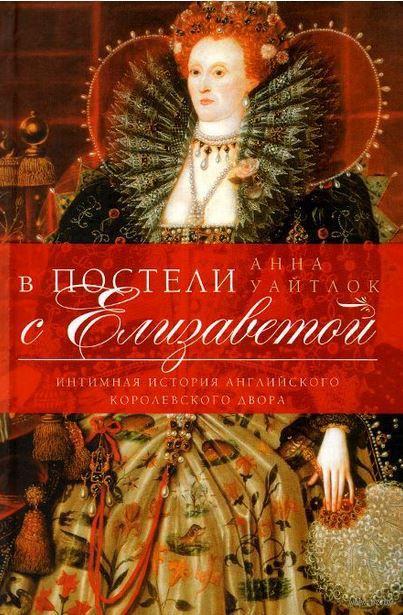 В постели с Елизаветой. Интимная история английского королевского двора. Анна Уайтлок