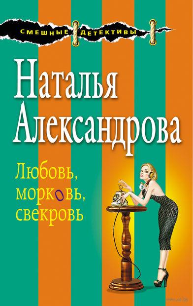 Любовь, морковь, свекровь (м). Наталья Александрова