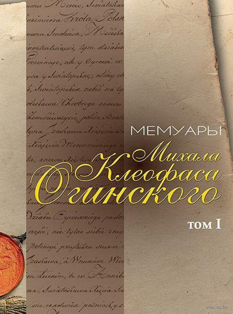 Мемуары Михала Клеофаса Огинского. Том 1. М. Огинский