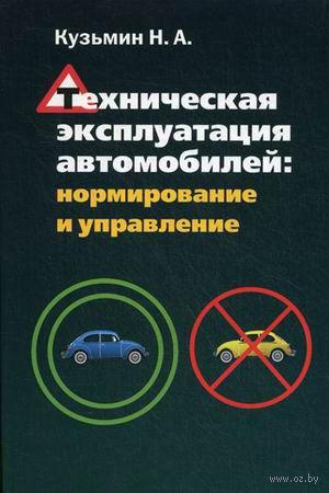 Техническая эксплуатация автомобилей. Нормирование и управление. Николай Кузьмин