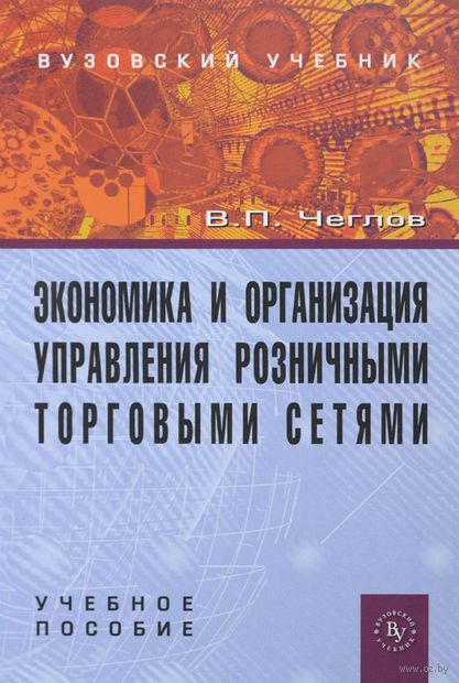 Экономика и организация управления розничными торговыми сетями. Вячеслав Чеглов