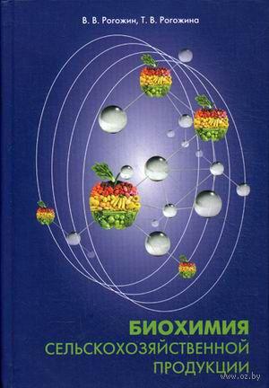 Биохимия сельскохозяйственной продукции. Василий Рогожин, Татьяна Рогожина