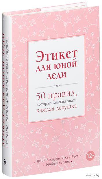 Этикет для юной леди. 50 правил, которые должна знать каждая девушка. Кейт Вест, Брайан Кертис, Джон Бриджес
