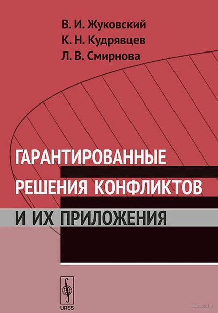 Гарантированные решения конфликтов и их приложения. Владислав  Жуковский, К. Кудрявцев, Л. Смирнова