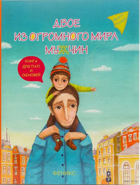 Двое из огромного мира мужчин. Книга для пап и сыновей. Ирина Млодик