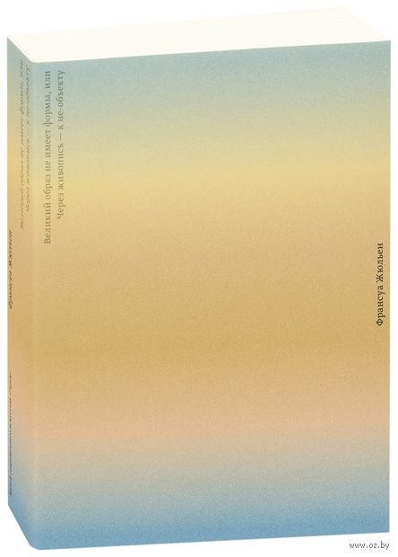 Великий образ не имеет формы, или Через живопись - к не-объекту. Франсуа Жюльен